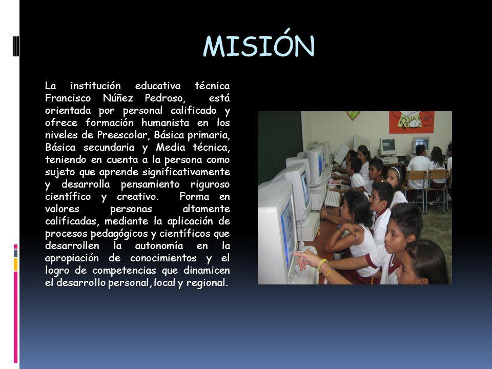 MISIÓN La institución educativa técnica Francisco Núñez Pedroso, está orientada por personal calificado y ofrece formación humanista en los niveles de
