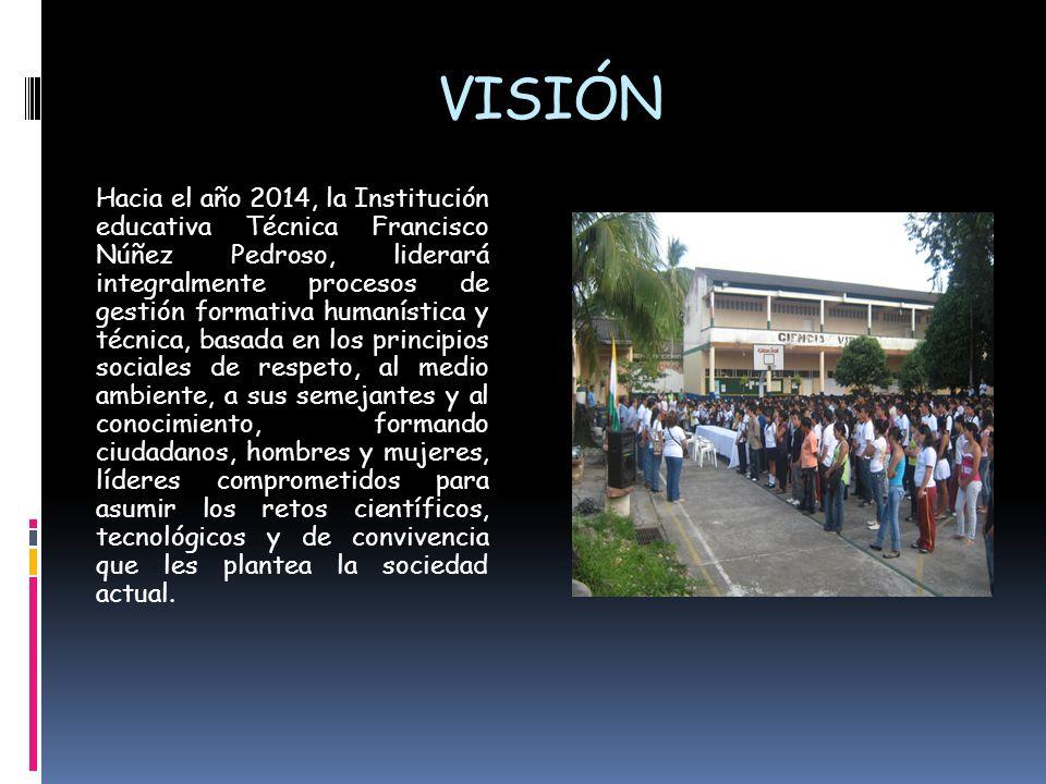 VISIÓN Hacia el año 2014, la Institución educativa Técnica Francisco Núñez Pedroso, liderará integralmente procesos de gestión formativa humanística y