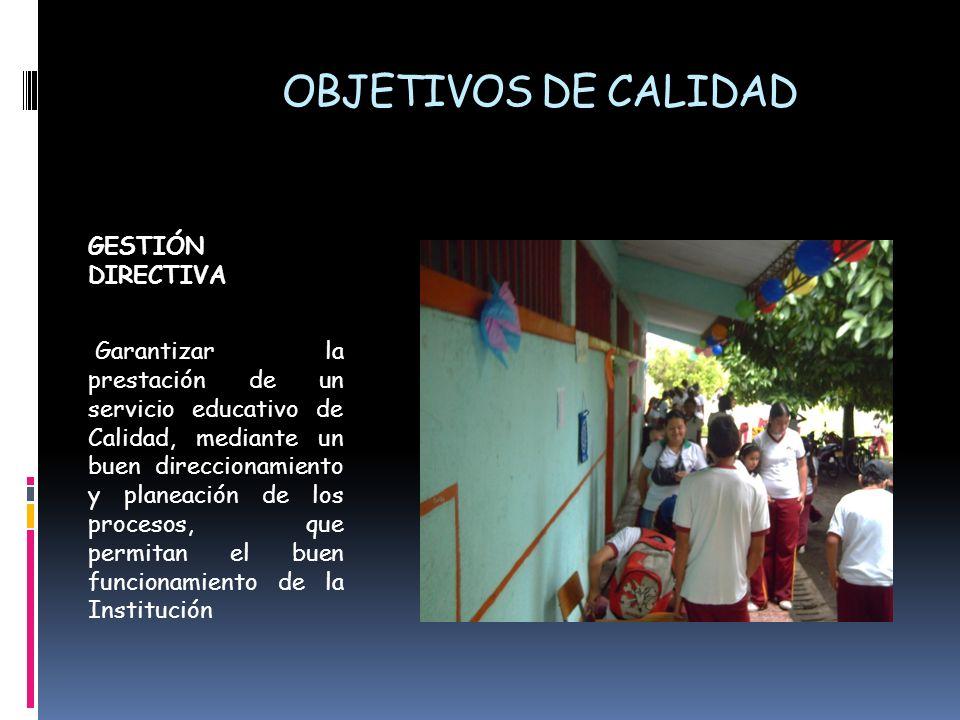 OBJETIVOS DE CALIDAD GESTIÓN DIRECTIVA Garantizar la prestación de un servicio educativo de Calidad, mediante un buen direccionamiento y planeación de