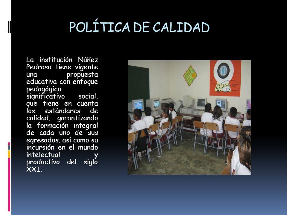 POLÍTICA DE CALIDAD La institución Núñez Pedroso tiene vigente una propuesta educativa con enfoque pedagógico significativo social, que tiene en cuent