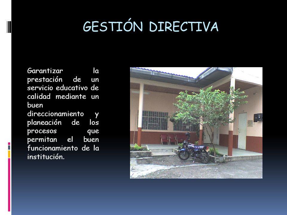 GESTIÓN DIRECTIVA Garantizar la prestación de un servicio educativo de calidad mediante un buen direccionamiento y planeación de los procesos que perm