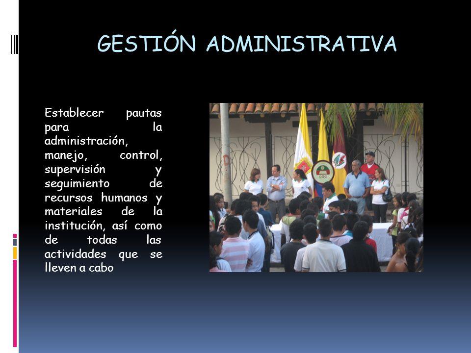 GESTIÓN ADMINISTRATIVA Establecer pautas para la administración, manejo, control, supervisión y seguimiento de recursos humanos y materiales de la ins