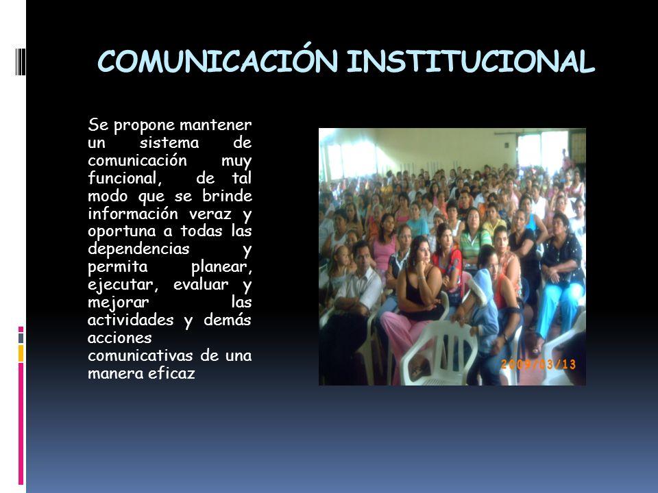 COMUNICACIÓN INSTITUCIONAL Se propone mantener un sistema de comunicación muy funcional, de tal modo que se brinde información veraz y oportuna a toda