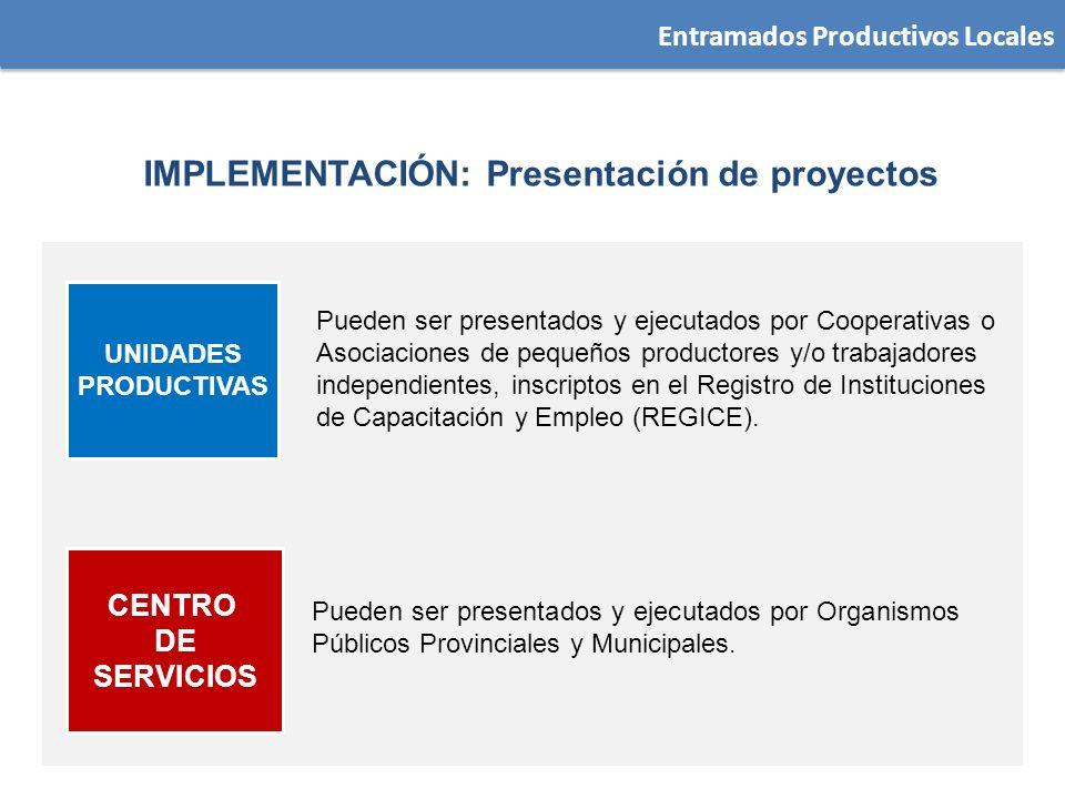 Entramados Productivos Locales IMPLEMENTACIÓN: Presentación de proyectos UNIDADES PRODUCTIVAS Pueden ser presentados y ejecutados por Cooperativas o A