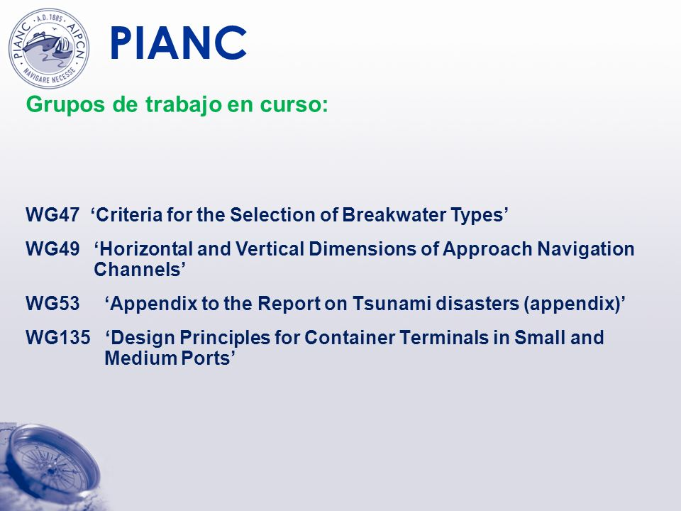 PIANC Grupos de trabajo en curso: WG47 Criteria for the Selection of Breakwater Types WG49 Horizontal and Vertical Dimensions of Approach Navigation C