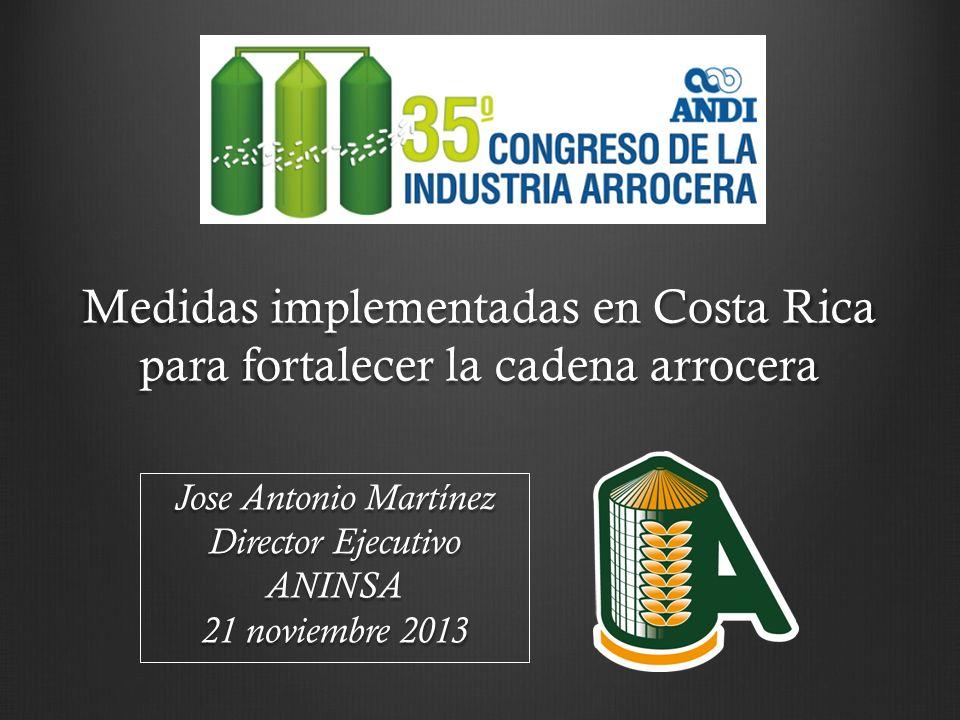 Medidas implementadas en Costa Rica para fortalecer la cadena arrocera Jose Antonio Martínez Director Ejecutivo ANINSA 21 noviembre 2013