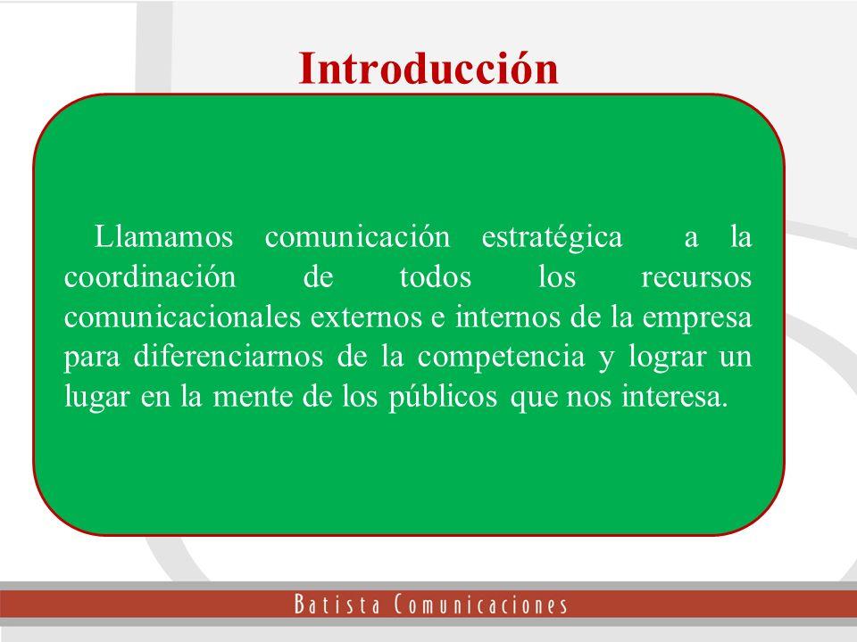 Introducción Llamamos comunicación estratégica a la coordinación de todos los recursos comunicacionales externos e internos de la empresa para diferen