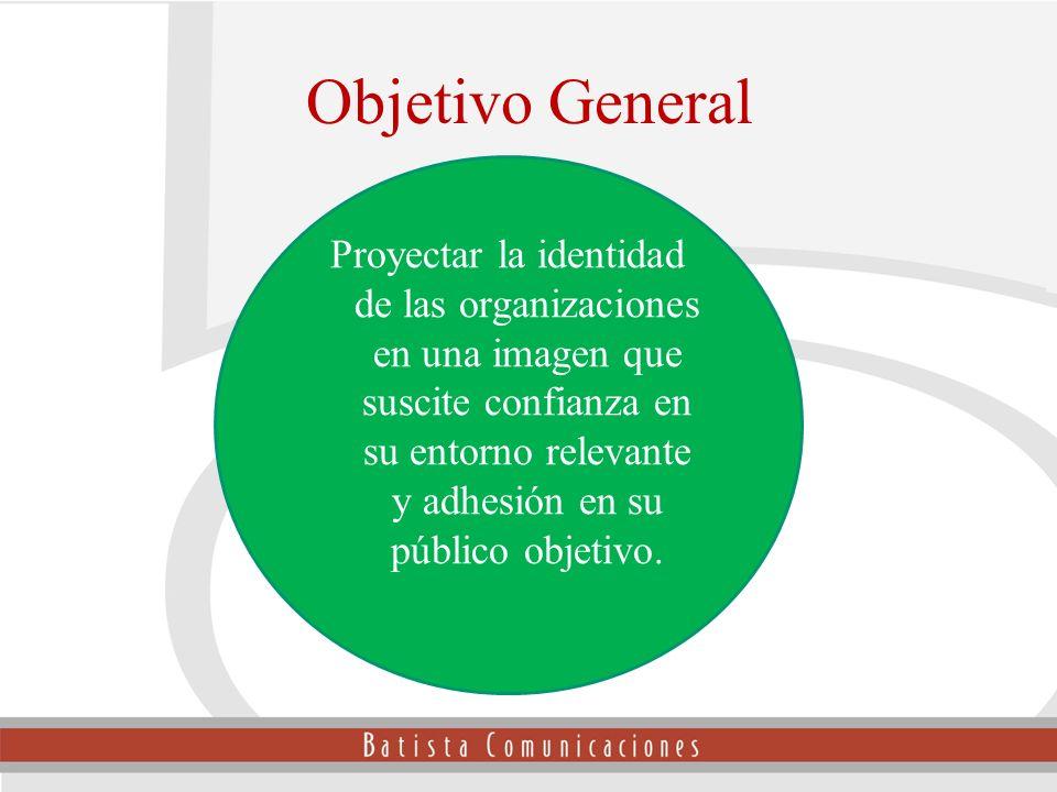 Objetivo General Proyectar la identidad de las organizaciones en una imagen que suscite confianza en su entorno relevante y adhesión en su público obj
