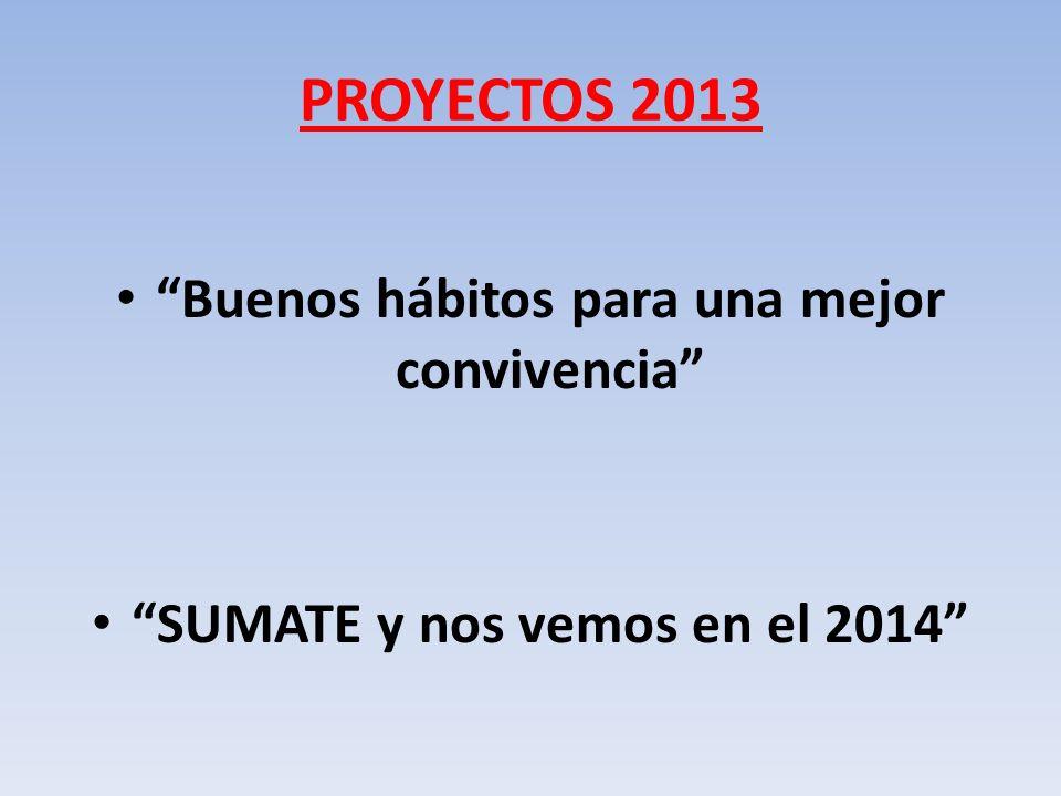 PROYECTOS 2013 Buenos hábitos para una mejor convivencia SUMATE y nos vemos en el 2014
