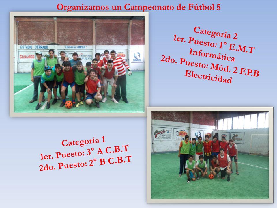 Organizamos un Campeonato de Fútbol 5 Categoría 2 1er. Puesto: 1° E.M.T Informática 2do. Puesto: Mód. 2 F.P.B Electricidad Categoría 1 1er. Puesto: 3°