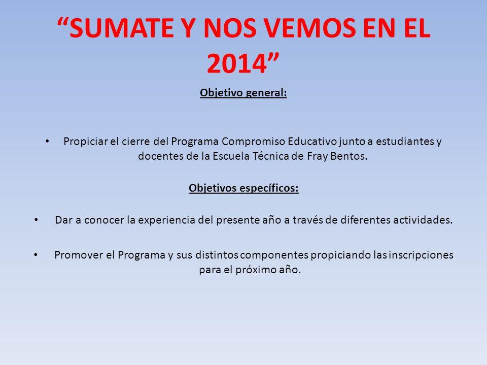 SUMATE Y NOS VEMOS EN EL 2014 Objetivo general: Propiciar el cierre del Programa Compromiso Educativo junto a estudiantes y docentes de la Escuela Téc