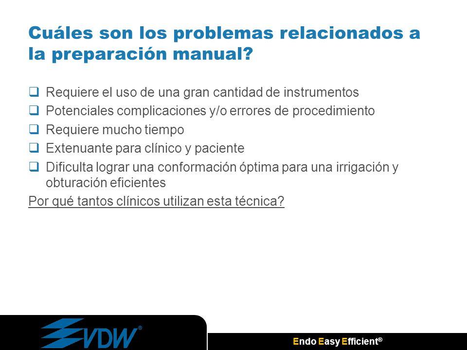 Endo Easy Efficient ® Cuáles son los problemas relacionados a la preparación manual? Requiere el uso de una gran cantidad de instrumentos Potenciales