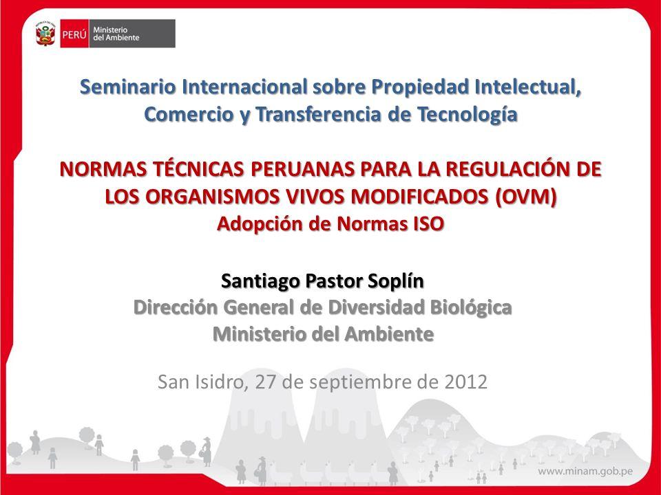 Seminario Internacional sobre Propiedad Intelectual, Comercio y Transferencia de Tecnología NORMAS TÉCNICAS PERUANAS PARA LA REGULACIÓN DE LOS ORGANISMOS VIVOS MODIFICADOS (OVM) Adopción de Normas ISO Seminario Internacional sobre Propiedad Intelectual, Comercio y Transferencia de Tecnología NORMAS TÉCNICAS PERUANAS PARA LA REGULACIÓN DE LOS ORGANISMOS VIVOS MODIFICADOS (OVM) Adopción de Normas ISO Santiago Pastor Soplín Dirección General de Diversidad Biológica Ministerio del Ambiente San Isidro, 27 de septiembre de 2012