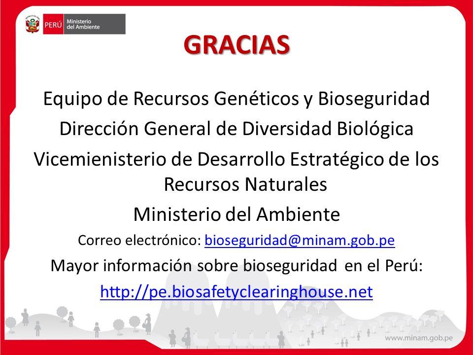 GRACIAS Equipo de Recursos Genéticos y Bioseguridad Dirección General de Diversidad Biológica Vicemienisterio de Desarrollo Estratégico de los Recursos Naturales Ministerio del Ambiente Correo electrónico: bioseguridad@minam.gob.pebioseguridad@minam.gob.pe Mayor información sobre bioseguridad en el Perú: http://pe.biosafetyclearinghouse.net
