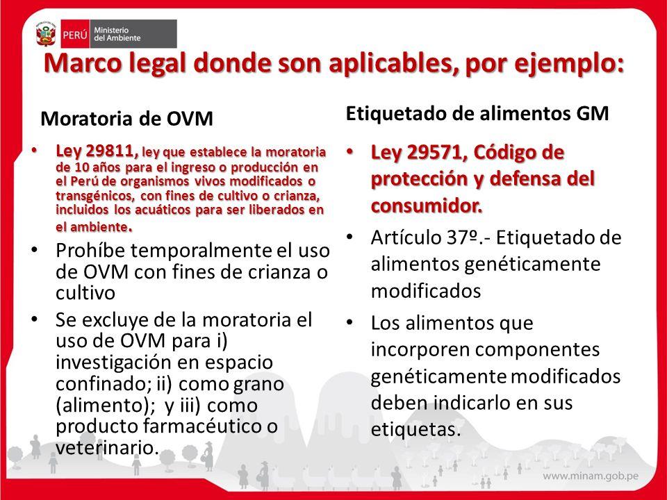 Marco legal donde son aplicables, por ejemplo: Moratoria de OVM Ley 29811, ley que establece la moratoria de 10 años para el ingreso o producción en el Perú de organismos vivos modificados o transgénicos, con fines de cultivo o crianza, incluidos los acuáticos para ser liberados en el ambiente.