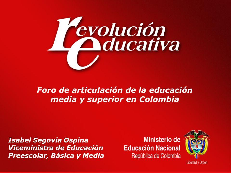 Foro de articulación de la educación media y superior en Colombia Isabel Segovia Ospina Viceministra de Educación Preescolar, Básica y Media