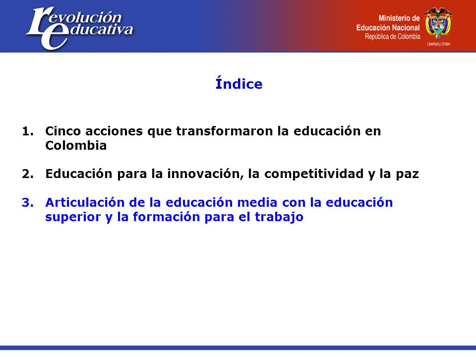 Índice 1.Cinco acciones que transformaron la educación en Colombia 2.Educación para la innovación, la competitividad y la paz 3. Articulación de la ed