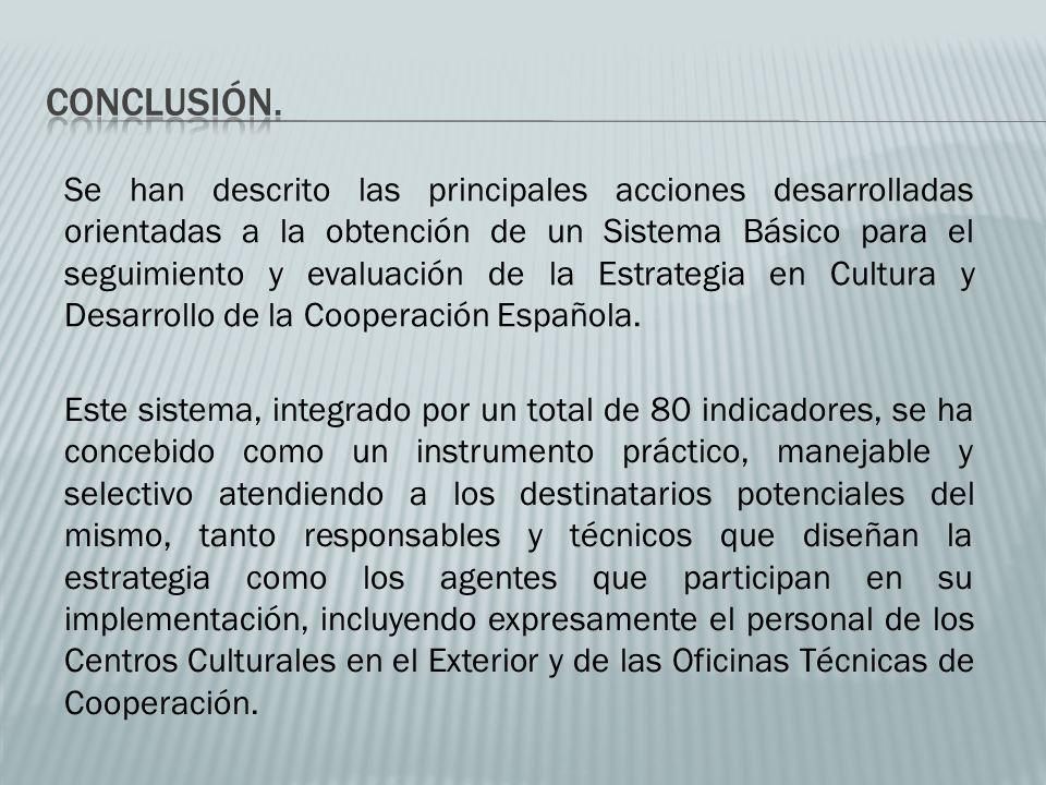 Se han descrito las principales acciones desarrolladas orientadas a la obtención de un Sistema Básico para el seguimiento y evaluación de la Estrategia en Cultura y Desarrollo de la Cooperación Española.