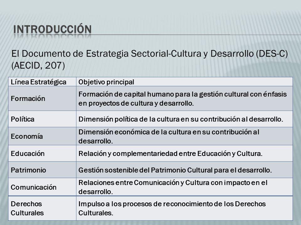 El Documento de Estrategia Sectorial-Cultura y Desarrollo (DES-C) (AECID, 207) Línea EstratégicaObjetivo principal Formación Formación de capital humano para la gestión cultural con énfasis en proyectos de cultura y desarrollo.