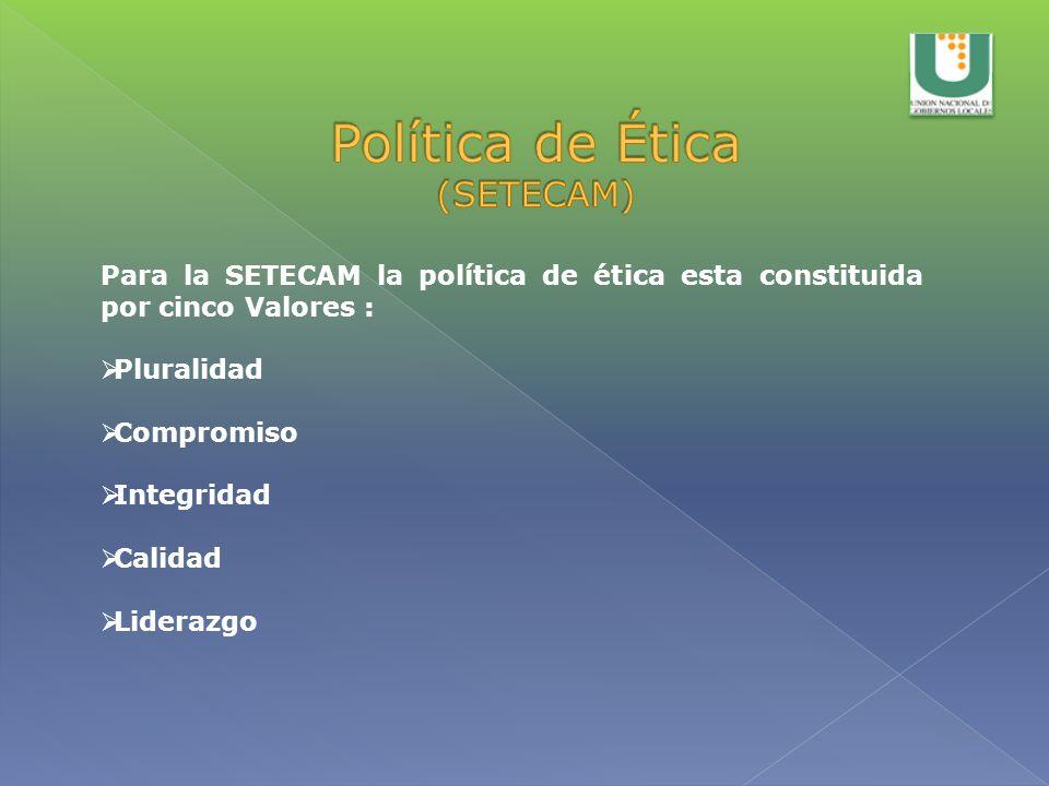 Para la SETECAM la política de ética esta constituida por cinco Valores : Pluralidad Compromiso Integridad Calidad Liderazgo