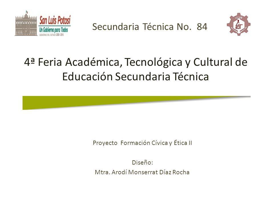 4ª Feria Académica, Tecnológica y Cultural de Educación Secundaria Técnica Proyecto Formación Cívica y Ética II Diseño: Mtra. Arodí Monserrat Díaz Roc