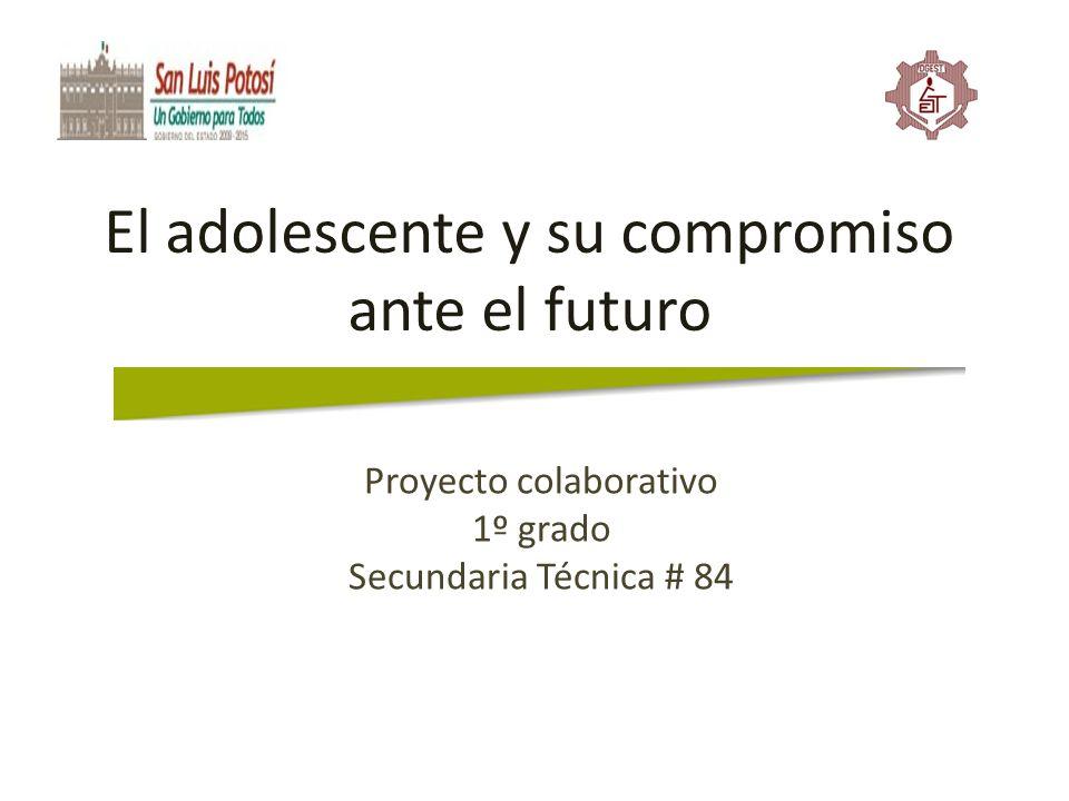 El adolescente y su compromiso ante el futuro Proyecto colaborativo 1º grado Secundaria Técnica # 84