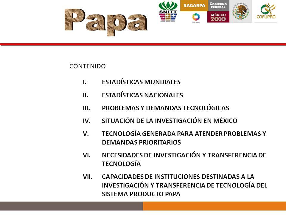 I.ESTADÍSTICAS MUNDIALES II.ESTADÍSTICAS NACIONALES III.PROBLEMAS Y DEMANDAS TECNOLÓGICAS IV.SITUACIÓN DE LA INVESTIGACIÓN EN MÉXICO V.TECNOLOGÍA GENERADA PARA ATENDER PROBLEMAS Y DEMANDAS PRIORITARIOS VI.NECESIDADES DE INVESTIGACIÓN Y TRANSFERENCIA DE TECNOLOGÍA VII.CAPACIDADES DE INSTITUCIONES DESTINADAS A LA INVESTIGACIÓN Y TRANSFERENCIA DE TECNOLOGÍA DEL SISTEMA PRODUCTO PAPA CONTENIDO
