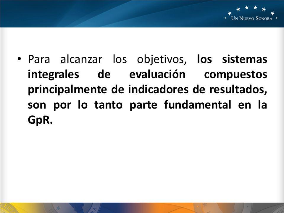 Para alcanzar los objetivos, los sistemas integrales de evaluación compuestos principalmente de indicadores de resultados, son por lo tanto parte fundamental en la GpR.