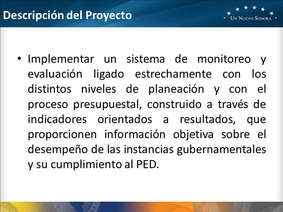 Descripción del Proyecto Implementar un sistema de monitoreo y evaluación ligado estrechamente con los distintos niveles de planeación y con el proceso presupuestal, construido a través de indicadores orientados a resultados, que proporcionen información objetiva sobre el desempeño de las instancias gubernamentales y su cumplimiento al PED.