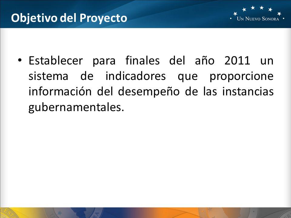 Objetivo del Proyecto Establecer para finales del año 2011 un sistema de indicadores que proporcione información del desempeño de las instancias gubernamentales.