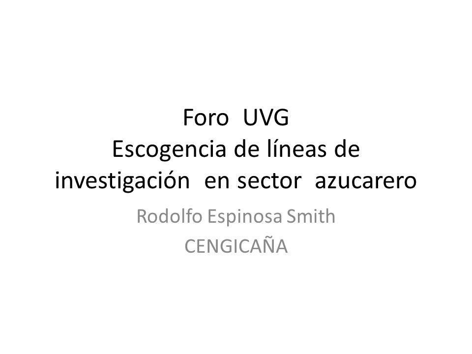 Foro UVG Escogencia de líneas de investigación en sector azucarero Rodolfo Espinosa Smith CENGICAÑA