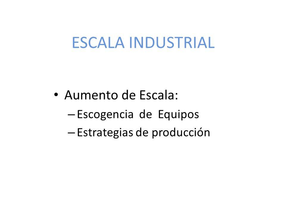 ESCALA INDUSTRIAL Aumento de Escala: – Escogencia de Equipos – Estrategias de producción