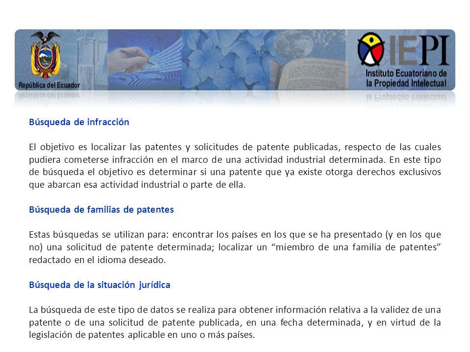 www.iepi.gob.ec Búsqueda de infracción El objetivo es localizar las patentes y solicitudes de patente publicadas, respecto de las cuales pudiera cometerse infracción en el marco de una actividad industrial determinada.