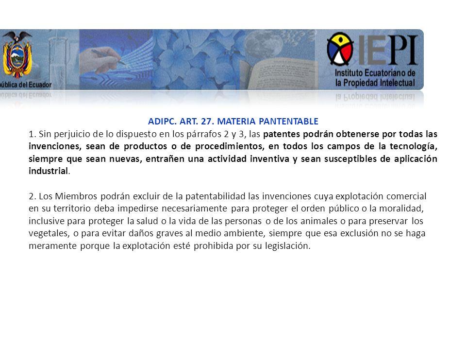 www.iepi.gob.ec ADIPC. ART. 27. MATERIA PANTENTABLE 1. Sin perjuicio de lo dispuesto en los párrafos 2 y 3, las patentes podrán obtenerse por todas la