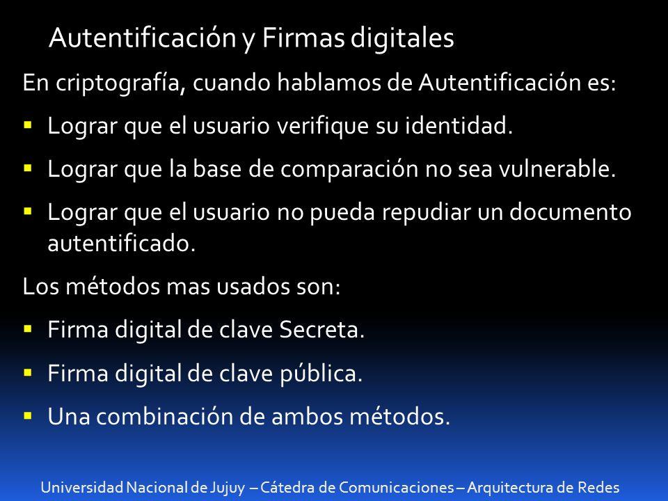 Universidad Nacional de Jujuy – Cátedra de Comunicaciones – Arquitectura de Redes Autentificación y Firmas digitales En criptografía, cuando hablamos de Autentificación es: Lograr que el usuario verifique su identidad.