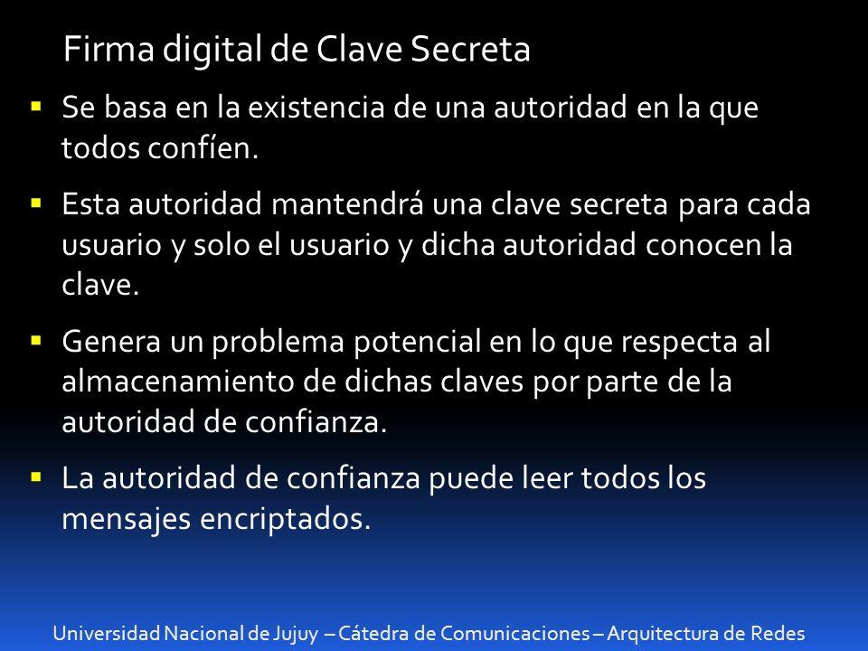 Universidad Nacional de Jujuy – Cátedra de Comunicaciones – Arquitectura de Redes Firma digital de Clave Secreta Se basa en la existencia de una autoridad en la que todos confíen.