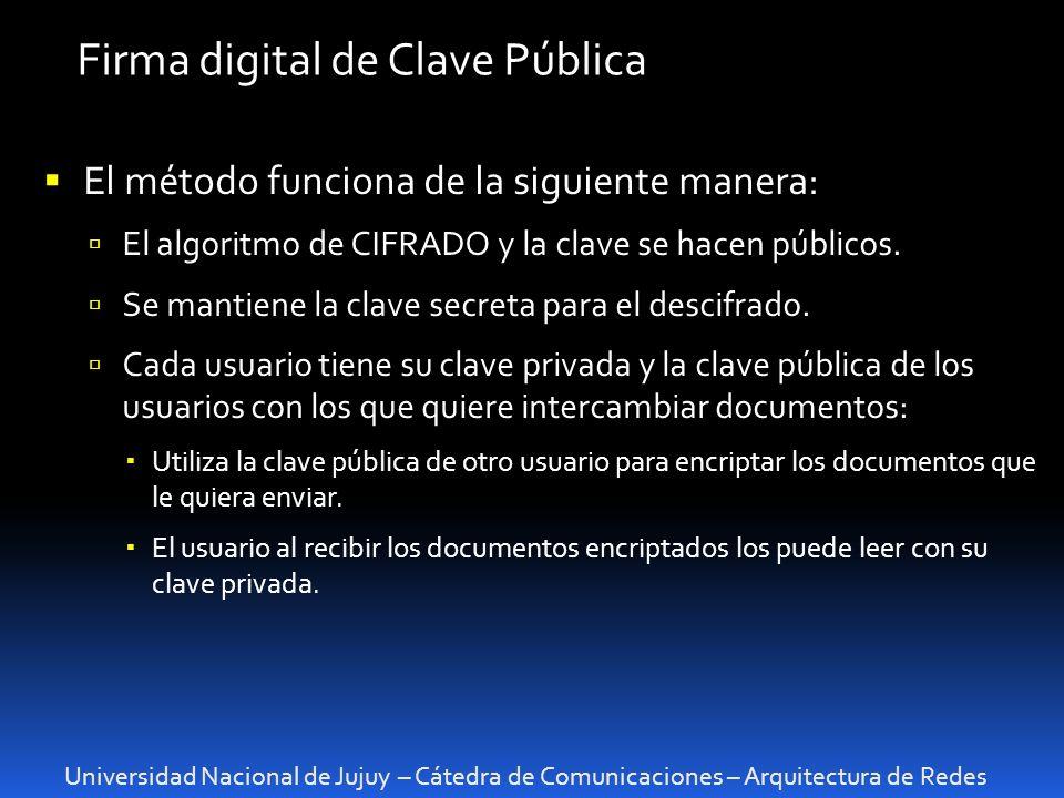 Universidad Nacional de Jujuy – Cátedra de Comunicaciones – Arquitectura de Redes Firma digital de Clave Pública El método funciona de la siguiente ma
