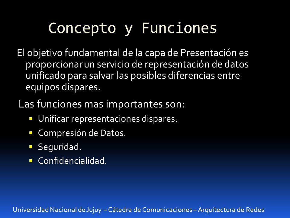 Concepto y Funciones Universidad Nacional de Jujuy – Cátedra de Comunicaciones – Arquitectura de Redes El objetivo fundamental de la capa de Presentación es proporcionar un servicio de representación de datos unificado para salvar las posibles diferencias entre equipos dispares.