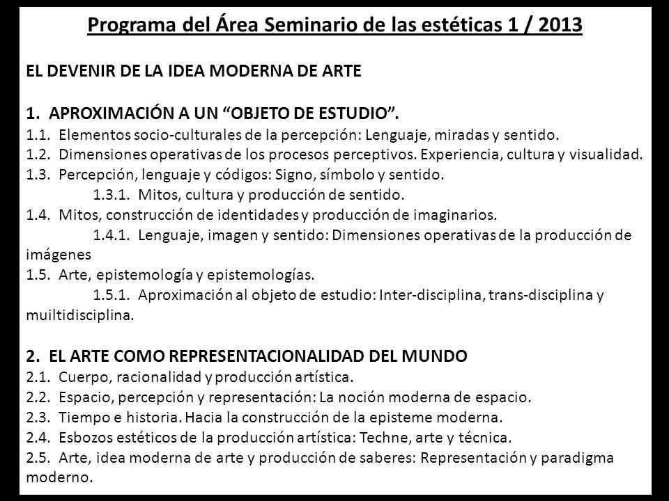 Programa del Área Seminario de las estéticas 1 / 2013 EL DEVENIR DE LA IDEA MODERNA DE ARTE 1. APROXIMACIÓN A UN OBJETO DE ESTUDIO. 1.1. Elementos soc