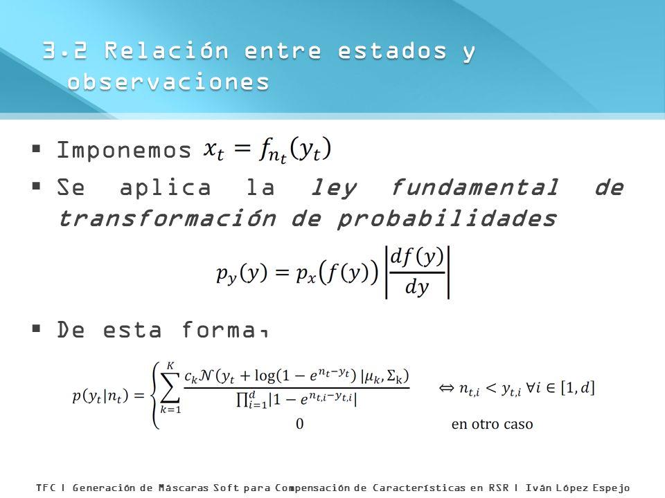 Imponemos Se aplica la ley fundamental de transformación de probabilidades De esta forma, 3.2 Relación entre estados y observaciones TFC | Generación