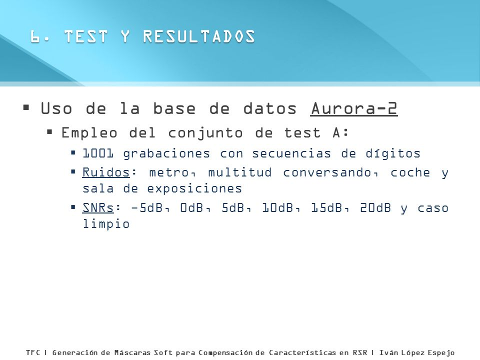 Uso de la base de datos Aurora-2 Empleo del conjunto de test A: 1001 grabaciones con secuencias de dígitos Ruidos: metro, multitud conversando, coche