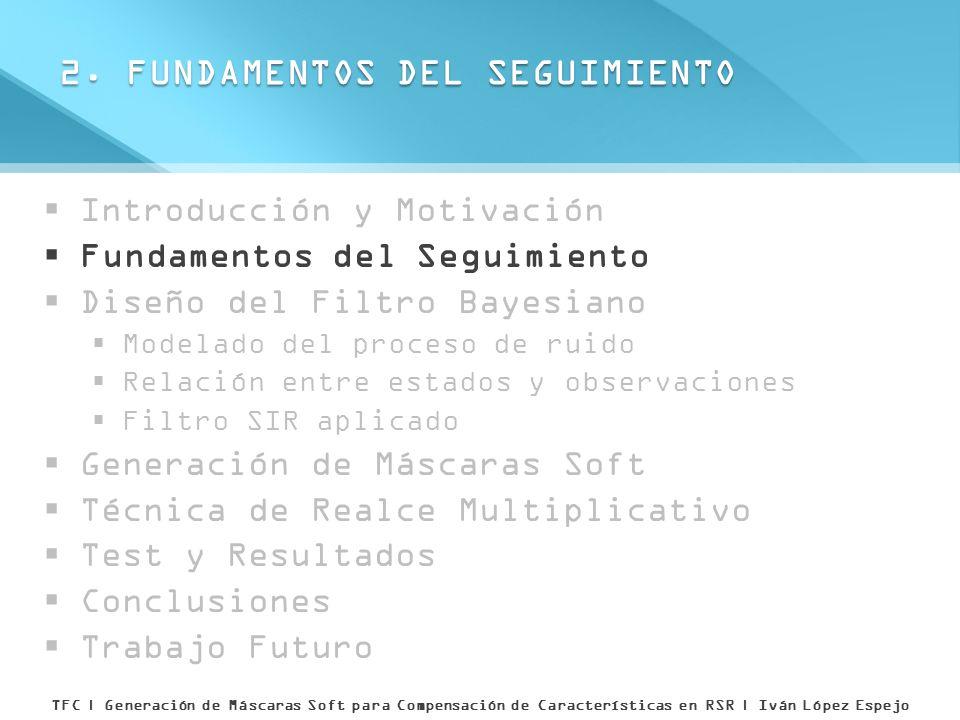 Introducción y Motivación Fundamentos del Seguimiento Diseño del Filtro Bayesiano Modelado del proceso de ruido Relación entre estados y observaciones Filtro SIR aplicado Generación de Máscaras Soft Técnica de Realce Multiplicativo Test y Resultados Conclusiones Trabajo Futuro 8.