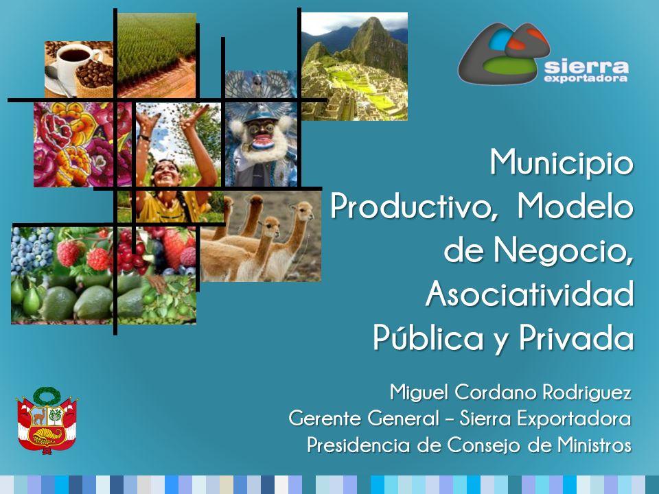 Miguel Cordano Rodriguez Gerente General – Sierra Exportadora Presidencia de Consejo de Ministros Municipio Productivo, Modelo de Negocio, Asociatividad Pública y Privada