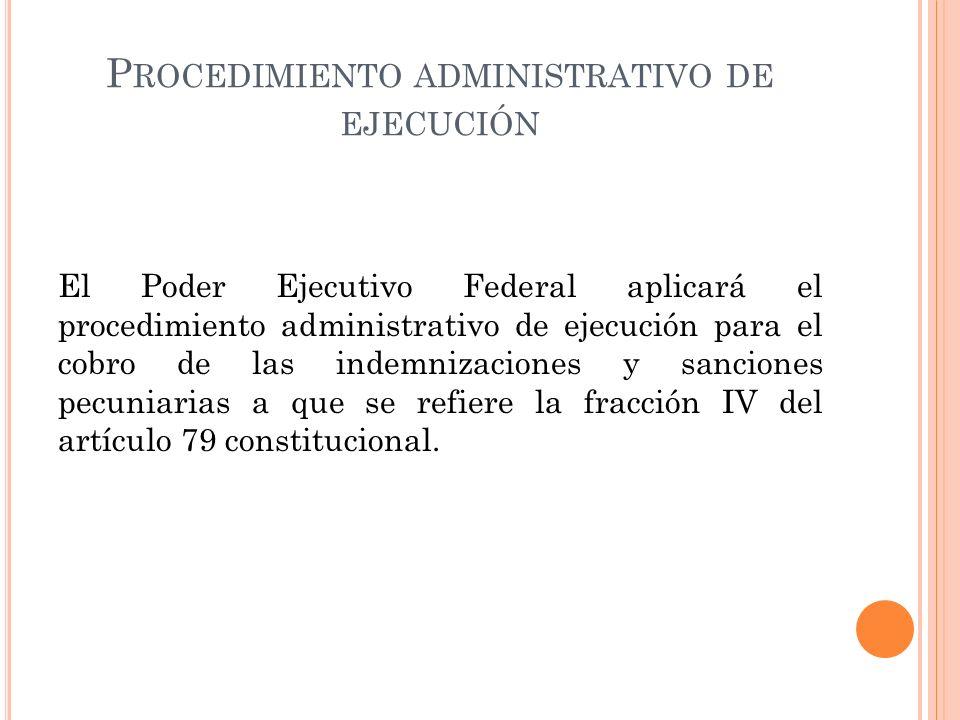 P ROCEDIMIENTO ADMINISTRATIVO DE EJECUCIÓN El Poder Ejecutivo Federal aplicará el procedimiento administrativo de ejecución para el cobro de las indemnizaciones y sanciones pecuniarias a que se refiere la fracción IV del artículo 79 constitucional.