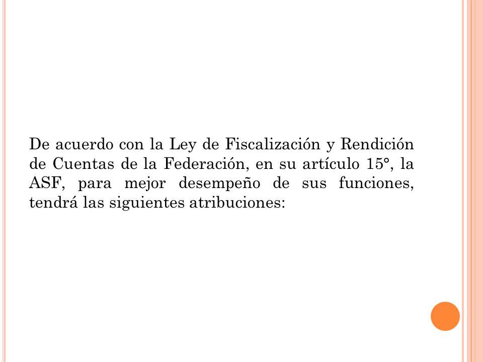 De acuerdo con la Ley de Fiscalización y Rendición de Cuentas de la Federación, en su artículo 15°, la ASF, para mejor desempeño de sus funciones, tendrá las siguientes atribuciones: