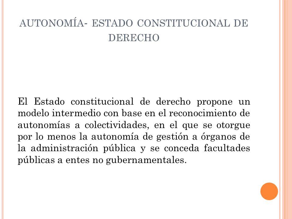 AUTONOMÍA - ESTADO CONSTITUCIONAL DE DERECHO El Estado constitucional de derecho propone un modelo intermedio con base en el reconocimiento de autonomías a colectividades, en el que se otorgue por lo menos la autonomía de gestión a órganos de la administración pública y se conceda facultades públicas a entes no gubernamentales.
