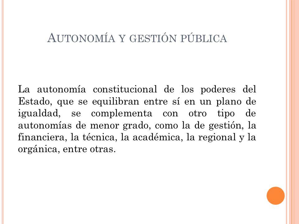 A UTONOMÍA Y GESTIÓN PÚBLICA La autonomía constitucional de los poderes del Estado, que se equilibran entre sí en un plano de igualdad, se complementa con otro tipo de autonomías de menor grado, como la de gestión, la financiera, la técnica, la académica, la regional y la orgánica, entre otras.