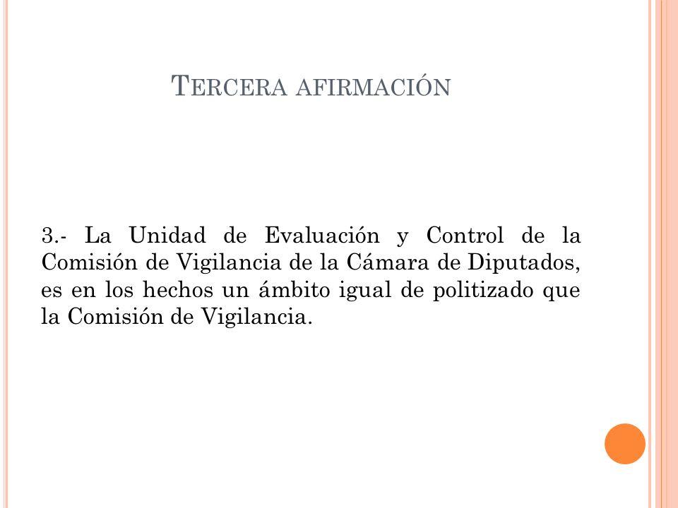 T ERCERA AFIRMACIÓN 3.- La Unidad de Evaluación y Control de la Comisión de Vigilancia de la Cámara de Diputados, es en los hechos un ámbito igual de politizado que la Comisión de Vigilancia.