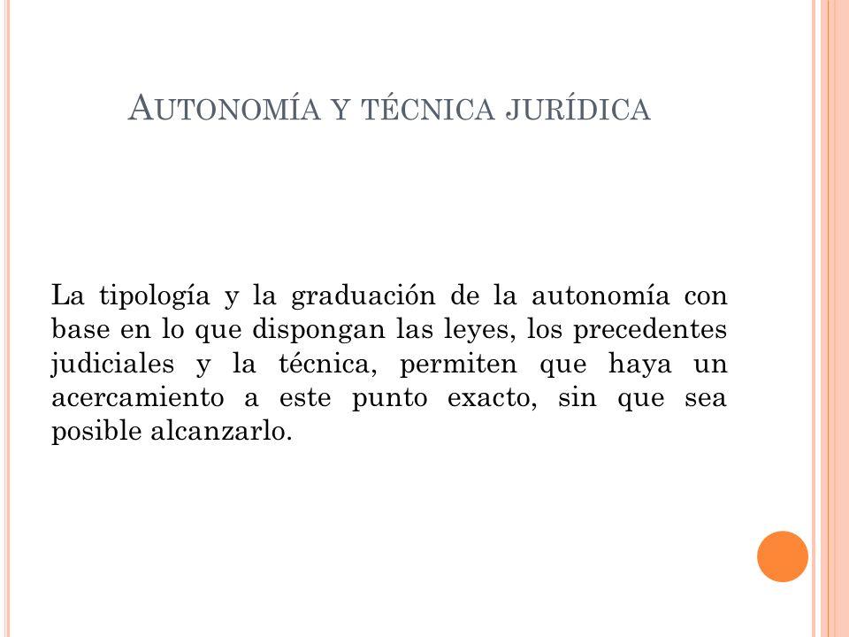 A UTONOMÍA Y TÉCNICA JURÍDICA La tipología y la graduación de la autonomía con base en lo que dispongan las leyes, los precedentes judiciales y la técnica, permiten que haya un acercamiento a este punto exacto, sin que sea posible alcanzarlo.