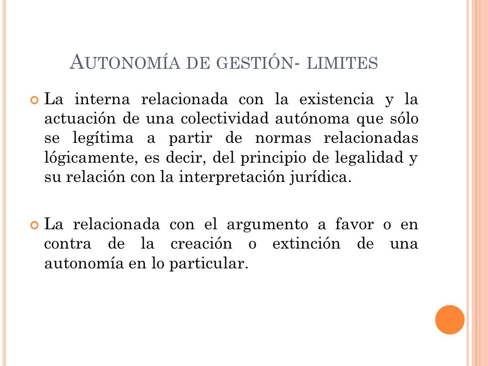 A UTONOMÍA DE GESTIÓN - LIMITES La interna relacionada con la existencia y la actuación de una colectividad autónoma que sólo se legítima a partir de normas relacionadas lógicamente, es decir, del principio de legalidad y su relación con la interpretación jurídica.